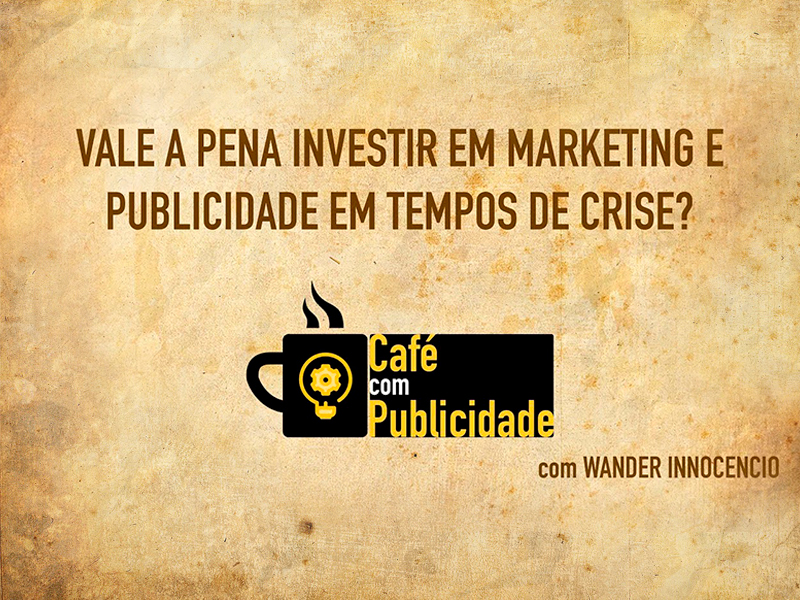 Vale a pena investir em Marketing e Publicidade em tempos de Crise?